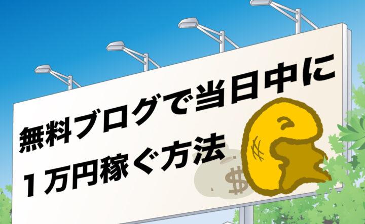 【初めの一歩】無料ブログで当日中に1万円を稼ぐ手段【合法】